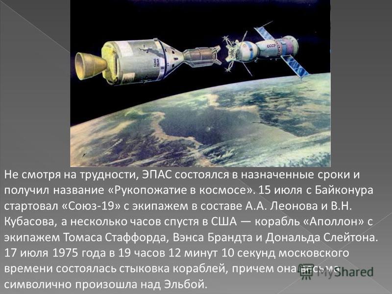 Не смотря на трудности, ЭПАС состоялся в назначенные сроки и получил название «Рукопожатие в космосе». 15 июля с Байконура стартовал «Союз-19» с экипажем в составе А.А. Леонова и В.Н. Кубасова, а несколько часов спустя в США корабль «Аполлон» с экипа