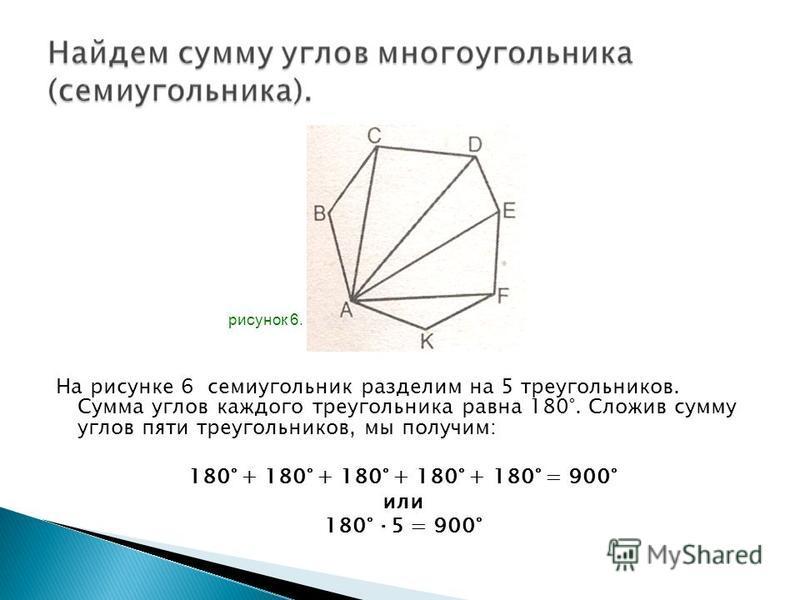На рисунке 6 семиугольник разделим на 5 треугольников. Сумма углов каждого треугольника равна 180°. Сложив сумму углов пяти треугольников, мы получим: 180° + 180° + 180° + 180° + 180° = 900° или 180° ·5 = 900° рисунок 6.