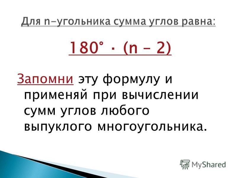 180° · (n – 2) Запомни эту формулу и применяй при вычислении сумм углов любого выпуклого многоугольника.