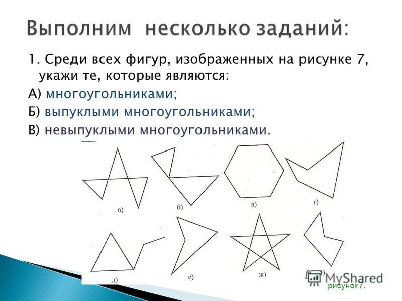 1. Среди всех фигур, изображенных на рисунке 7, укажи те, которые являются: А) многоугольниками; Б) выпуклыми многоугольниками; В) невыпуклыми многоугольниками. рисунок 7.