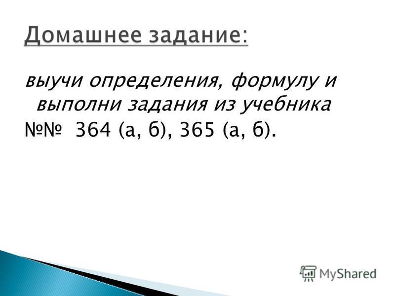 выучи определения, формулу и выполни задания из учебника 364 (а, б), 365 (а, б).