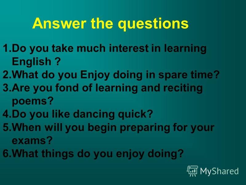 Answer the questions 1. Do you take much interest in learning English ? 2. What do you Enjoy doing in spare time? 3. Are you fond of learning and reciting poems? 4. Do you like dancing quick? 5. When will you begin preparing for your exams? 6. What t