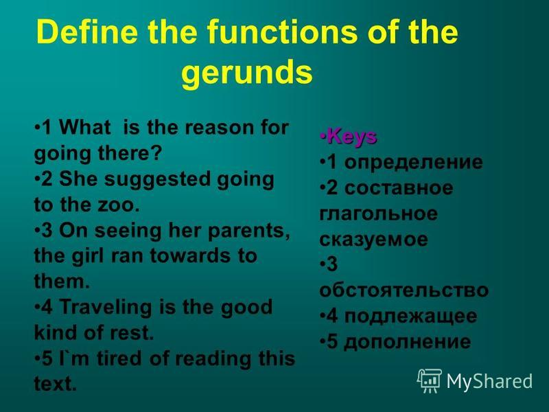 Define the functions of the gerunds 1 What is the reason for going there? 2 She suggested going to the zoo. 3 On seeing her parents, the girl ran towards to them. 4 Traveling is the good kind of rest. 5 I`m tired of reading this text. KeysKeys 1 опре