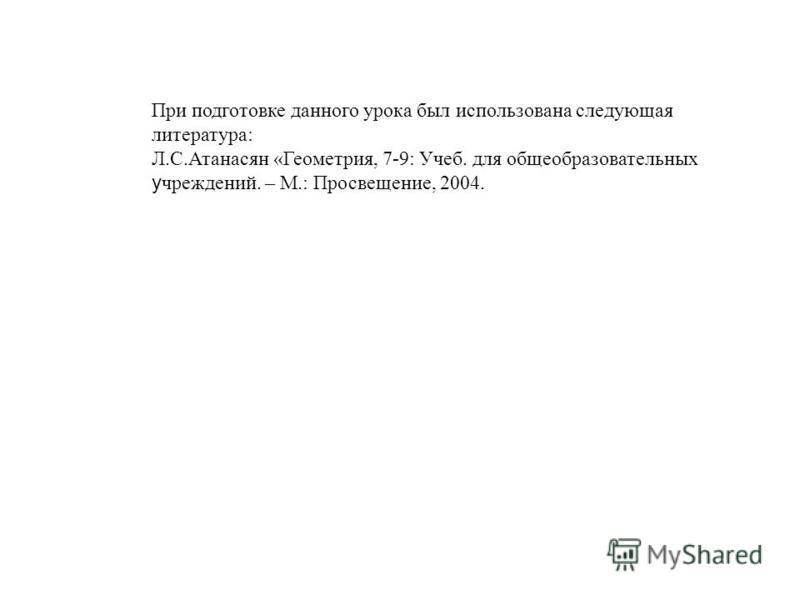 При подготовке данного урока был использована следующая литература: Л.С.Атанасян «Геометрия, 7-9: Учеб. для общеобразовательных учреждений. – М.: Просвещение, 2004.