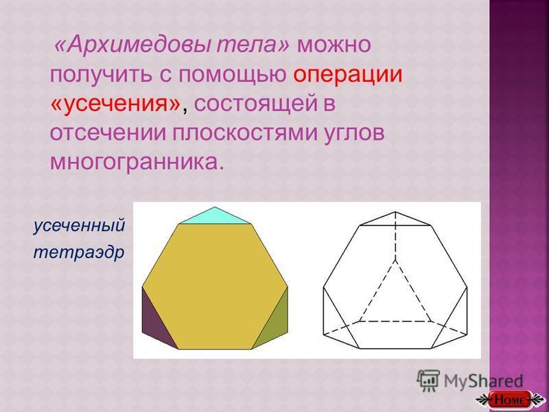 «Архимедовы тела» можно получить с помощью операции «усечения», состоящей в отсечении плоскостями углов многогранника. усеченный тетраэдр