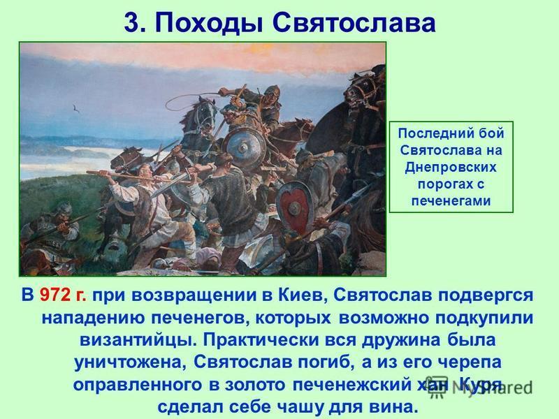 3. Походы Святослава В 972 г. при возвращении в Киев, Святослав подвергся нападению печенегов, которых возможно подкупили византийцы. Практически вся дружина была уничтожена, Святослав погиб, а из его черепа оправленного в золото печенежский хан Куря