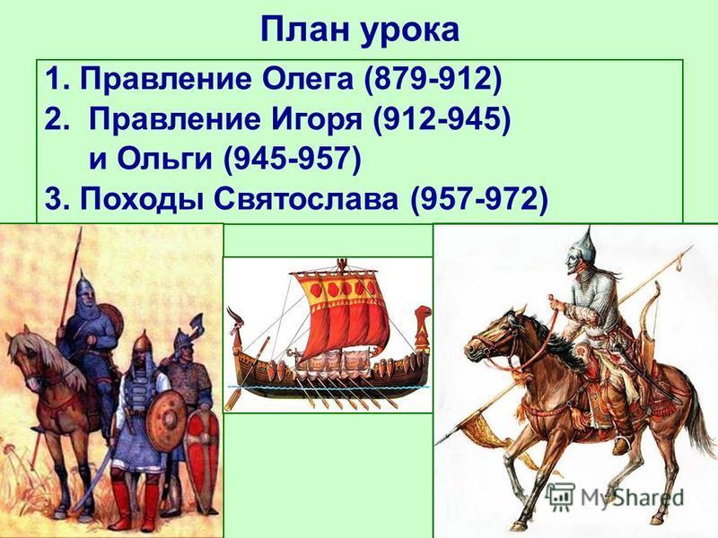 План урока 1. Правление Олега (879-912) 2. Правление Игоря (912-945) и Ольги (945-957) 3. Походы Святослава (957-972)