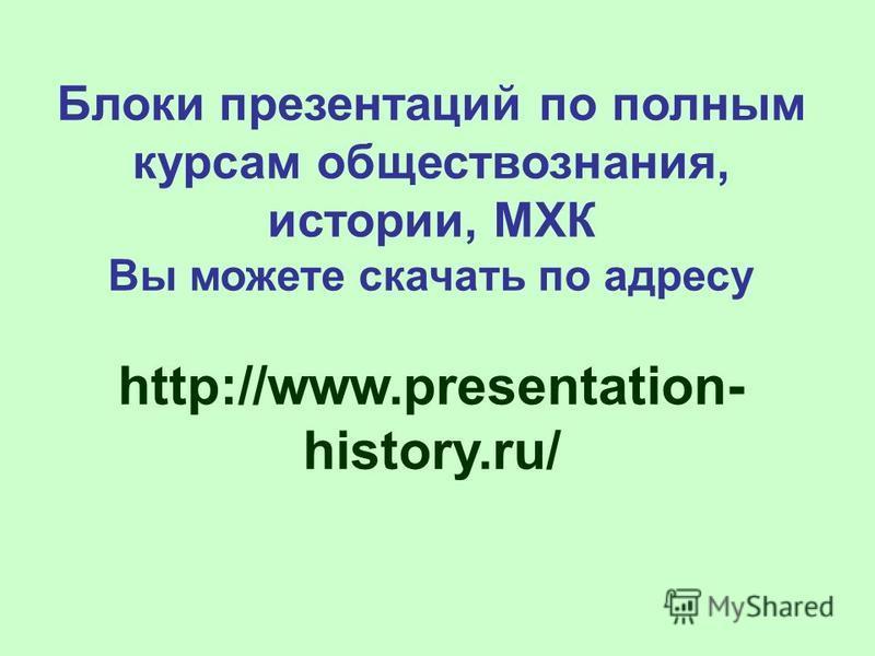 Блоки презентаций по полным курсам обществознания, истории, МХК Вы можете скачать по адресу http://www.presentation- history.ru/