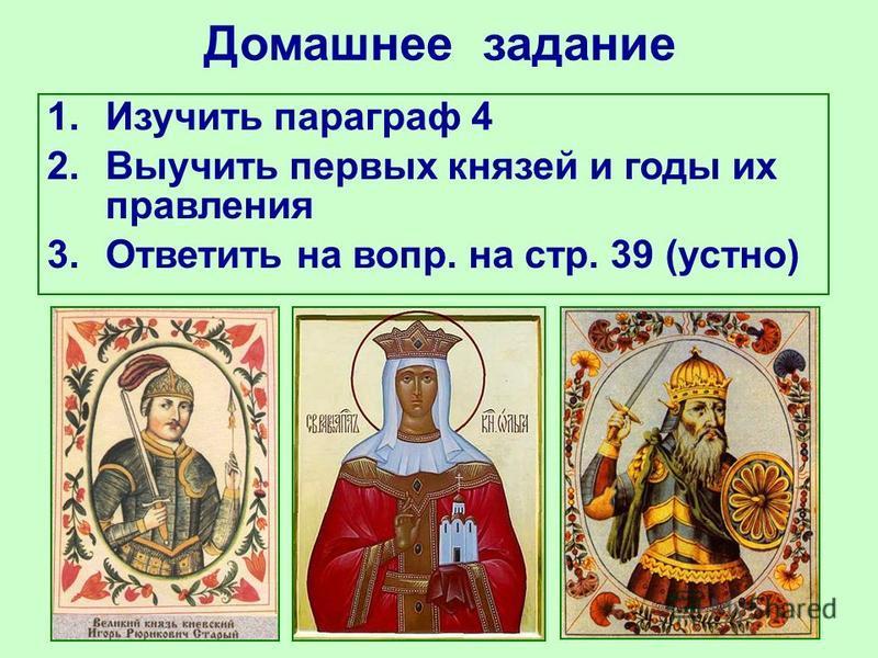 Домашнее задание 1. Изучить параграф 4 2. Выучить первых князей и годы их правления 3. Ответить на вопр. на стр. 39 (устно)