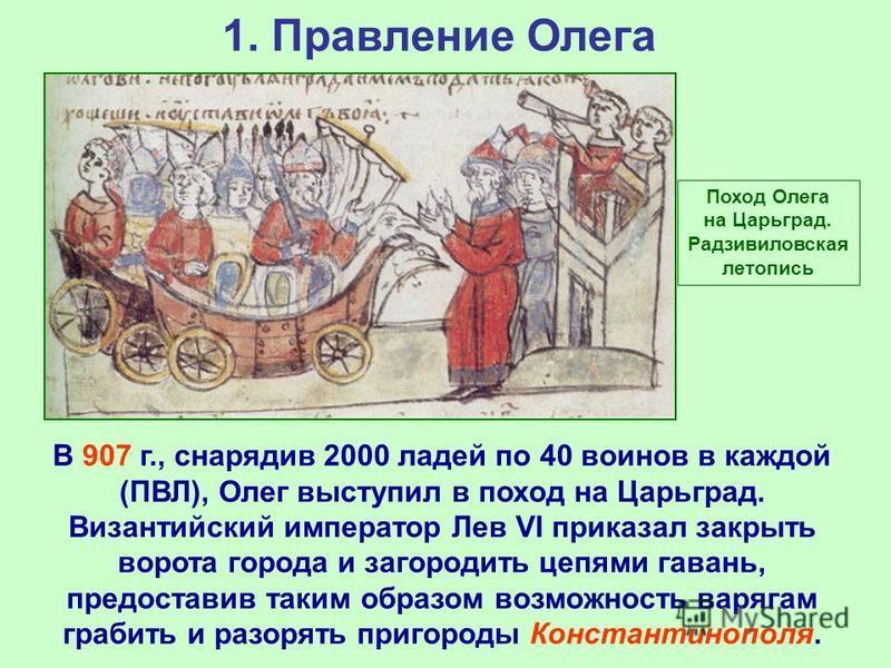 1. Правление Олега В 907 г., снарядив 2000 ладей по 40 воинов в каждой (ПВЛ), Олег выступил в поход на Царьград. Византийский император Лев VI приказал закрыть ворота города и загородить цепями гавань, предоставив таким образом возможность варягам гр