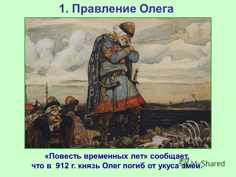 1. Правление Олега «Повесть временных лет» сообщает, что в 912 г. князь Олег погиб от укуса змеи.