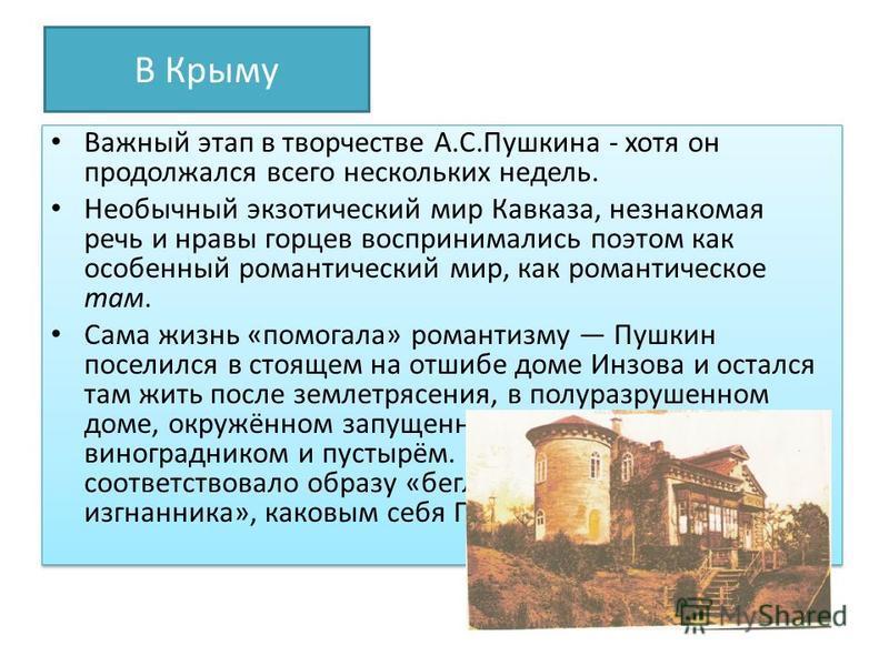 В Крыму Важный этап в творчестве А.С.Пушкина - хотя он продолжался всего нескольких недель. Необычный экзотический мир Кавказа, незнакомая речь и нравы горцев воспринимались поэтом как особенный романтический мир, как романтическое там. Сама жизнь «п
