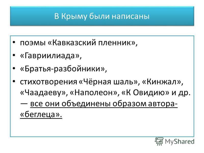 В Крыму были написаны поэмы «Кавказский пленник», «Гавриилиада», «Братья-разбойники», стихотворения «Чёрная шаль», «Кинжал», «Чаадаеву», «Наполеон», «К Овидию» и др. все они объединены образом автора- «беглеца».