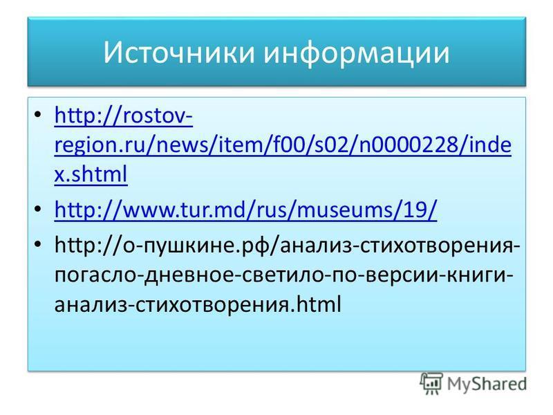 Источники информации http://rostov- region.ru/news/item/f00/s02/n0000228/inde x.shtml http://rostov- region.ru/news/item/f00/s02/n0000228/inde x.shtml http://www.tur.md/rus/museums/19/ http://о-пушкине.рф/анализ-стихотворения- погасло-дневное-светило