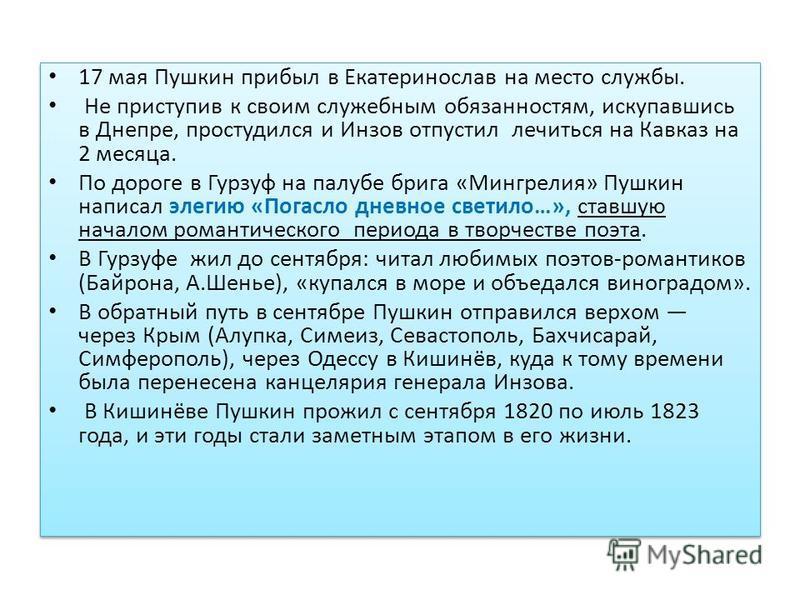 17 мая Пушкин прибыл в Екатеринослав на место службы. Не приступив к своим служебным обязанностям, искупавшись в Днепре, простудился и Инзов отпустил лечиться на Кавказ на 2 месяца. По дороге в Гурзуф на палубе брига «Мингрелия» Пушкин написал элегию