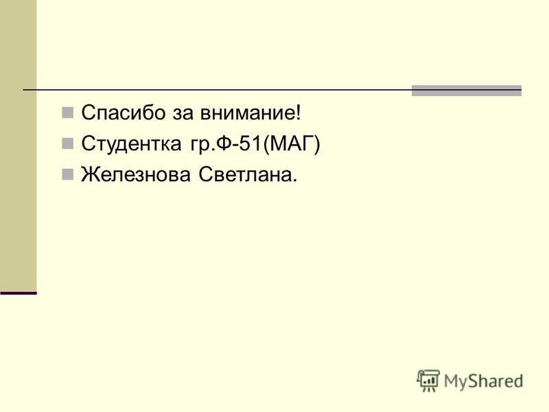 Спасибо за внимание! Студентка гр.Ф-51(МАГ) Железнова Светлана.