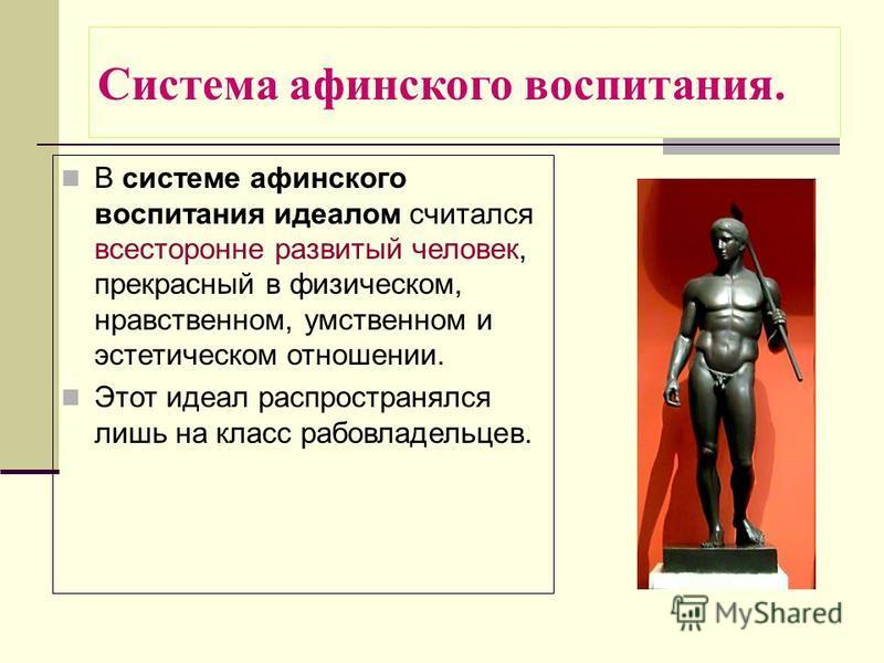 Система афинского воспитания. В системе афинского воспитания идеалом считался всесторонне развитый человек, прекрасный в физическом, нравственном, умственном и эстетическом отношении. Этот идеал распространялся лишь на класс рабовладельцев.