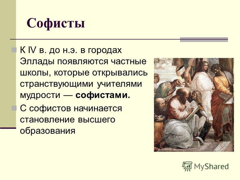Софисты К IV в. до н.э. в городах Эллады появляются частные школы, которые открывались странствующими учителями мудрости софистами. С софистов начинается становление высшего образования