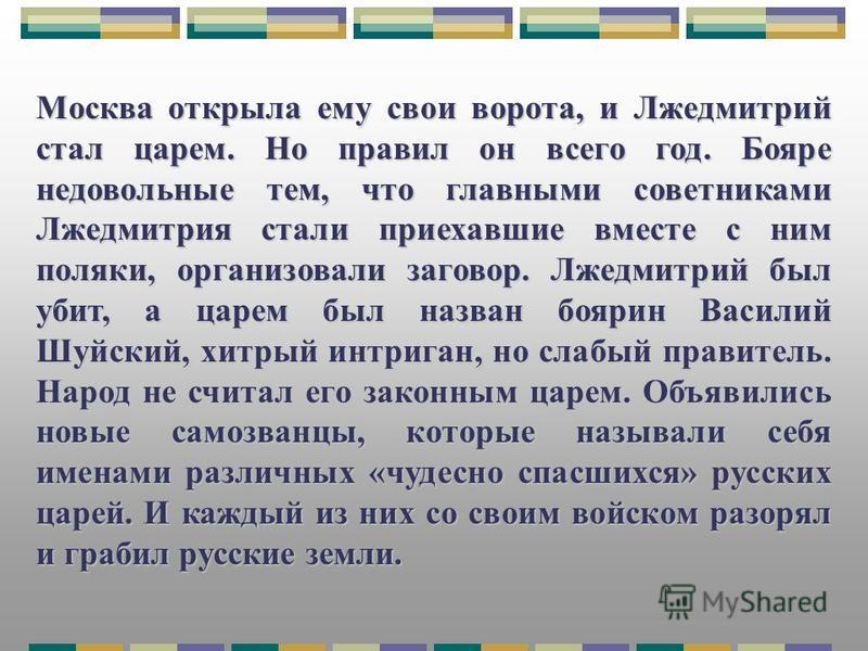 Москва открыла ему свои ворота, и Лжедмитрий стал царем. Но правил он всего год. Бояре недовольные тем, что главными советниками Лжедмитрия стали приехавшие вместе с ним поляки, организовали заговор. Лжедмитрий был убит, а царем был назван боярин Вас