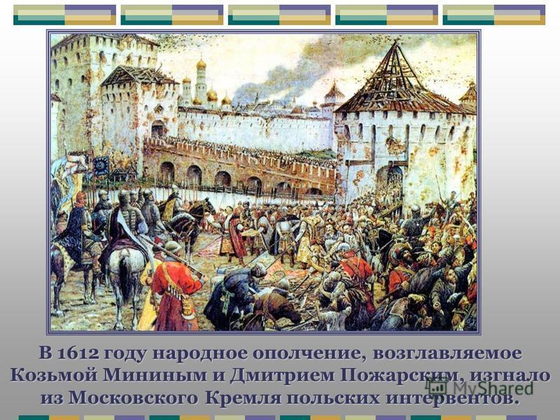 В 1612 году народное ополчение, возглавляемое Козьмой Мининым и Дмитрием Пожарским, изгнало из Московского Кремля польских интервентов.