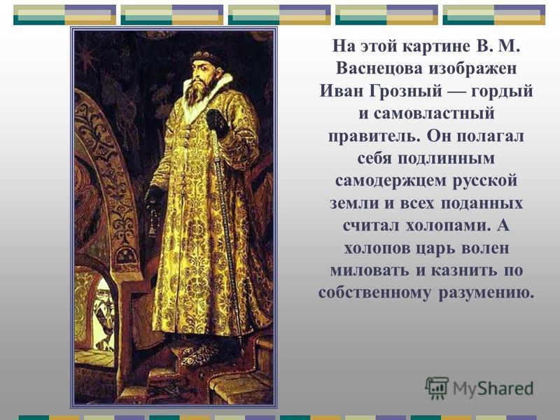 На этой картине В. М. Васнецова изображен Иван Грозный гордый и самовластный правитель. Он полагал себя подлинным самодержцем русской земли и всех поданных считал холопами. А холопов царь волен миловать и казнить по собственному разумению.