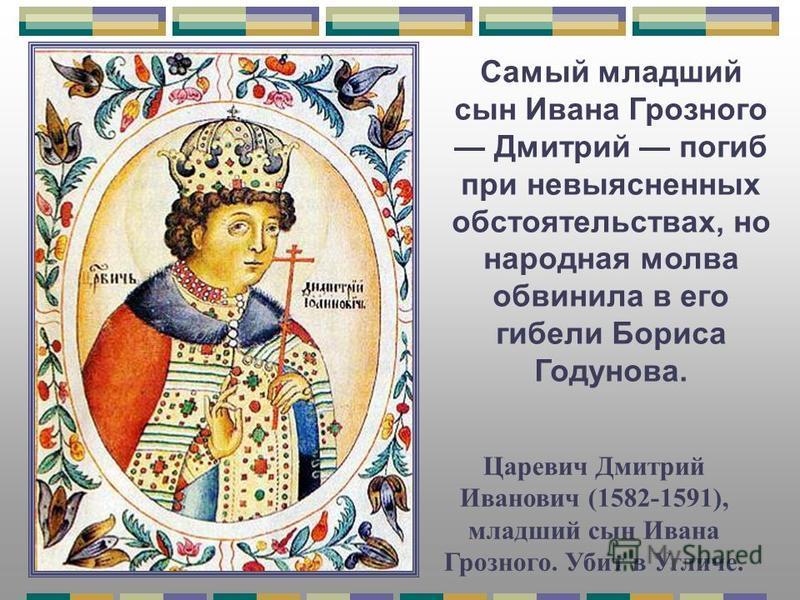 Царевич Дмитрий Иванович (1582-1591), младший сын Ивана Грозного. Убит в Угличе. Самый младший сын Ивана Грозного Дмитрий погиб при невыясненных обстоятельствах, но народная молва обвинила в его гибели Бориса Годунова.