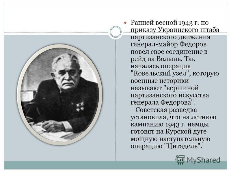 Ранней весной 1943 г. по приказу Украинского штаба партизанского движения генерал-майор Федоров повел свое соединение в рейд на Волынь. Так началась операция