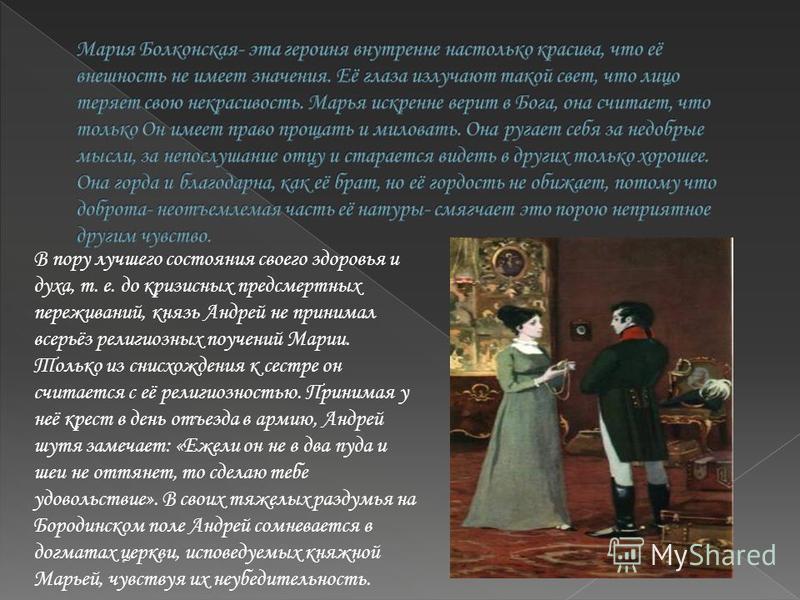 В пору лучшего состояния своего здоровья и духа, т. е. до кризисных предсмертных переживаний, князь Андрей не принимал всерьёз религиозных поучений Марии. Только из снисхождения к сестре он считается с её религиозностью. Принимая у неё крест в день о