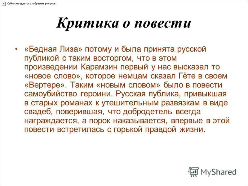 Критика о повести «Бедная Лиза» потому и была принята русской публикой с таким восторгом, что в этом произведении Карамзин первый у нас высказал то «новое слово», которое немцам сказал Гёте в своем «Вертере». Таким «новым словом» было в повести самоу