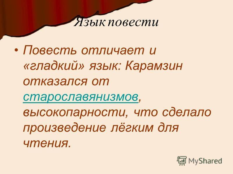 Язык повести Повесть отличает и «гладкий» язык: Карамзин отказался от старославянизмов, высокопарности, что сделало произведение лёгким для чтения. старославянизмов