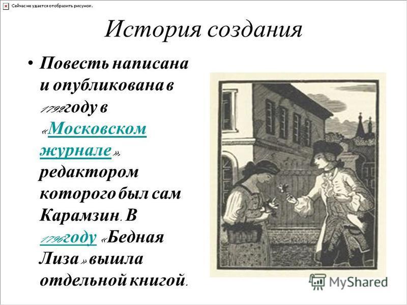 История создания Повесть написана и опубликована в 1792 году в « Московском журнале », редактором которого был сам Карамзин. В 1796 году « Бедная Лиза » вышла отдельной книгой. Московском журнале 1796 году