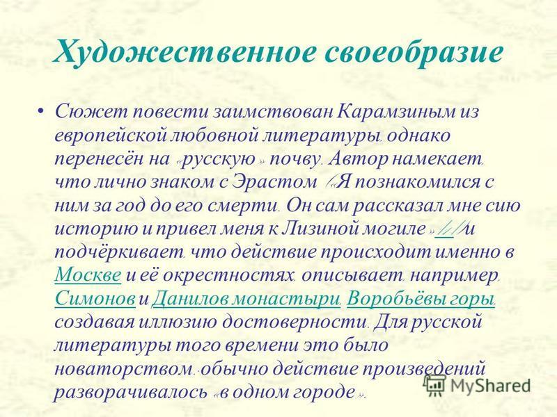 Художественное своеобразие Сюжет повести заимствован Карамзиным из европейской любовной литературы, однако перенесён на « русскую » почву. Автор намекает, что лично знаком с Эрастом (« Я познакомился с ним за год до его смерти. Он сам рассказал мне с