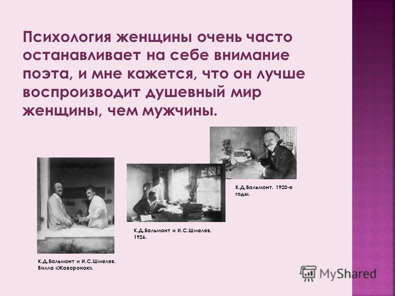 Психология женщины очень часто останавливает на себе внимание поэта, и мне кажется, что он лучше воспроизводит душевный мир женщины, чем мужчины. К.Д.Бальмонт и И.С.Шмелев. 1926. К.Д.Бальмонт. 1920-е годы. К.Д.Бальмонт и И.С.Шмелев. Вилла «Жаворонок»
