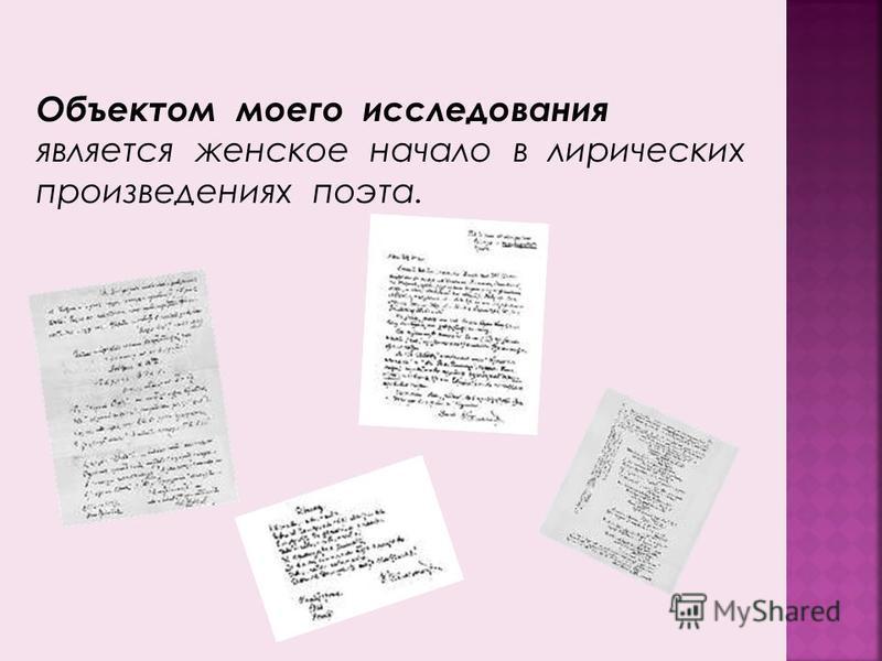 Объектом моего исследования является женское начало в лирических произведениях поэта.