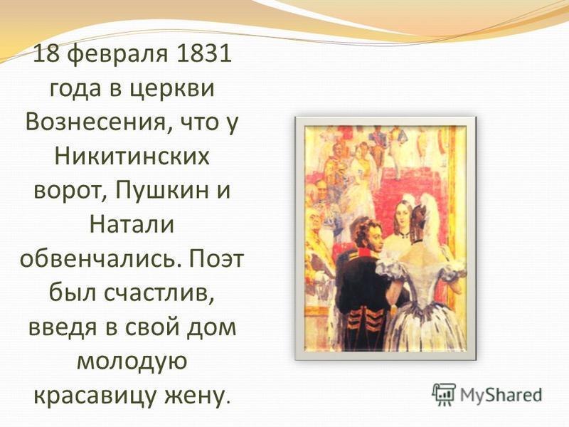 18 февраля 1831 года в церкви Вознесения, что у Никитинских ворот, Пушкин и Натали обвенчались. Поэт был счастлив, введя в свой дом молодую красавицу жену.