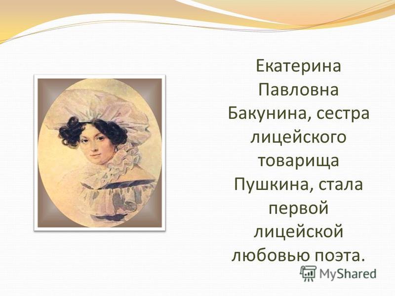 Екатерина Павловна Бакунина, сестра лицейского товарища Пушкина, стала первой лицейской любовью поэта.
