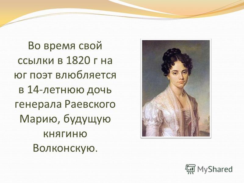 Во время свой ссылки в 1820 г на юг поэт влюбляется в 14-летнюю дочь генерала Раевского Марию, будущую княгиню Волконскую.