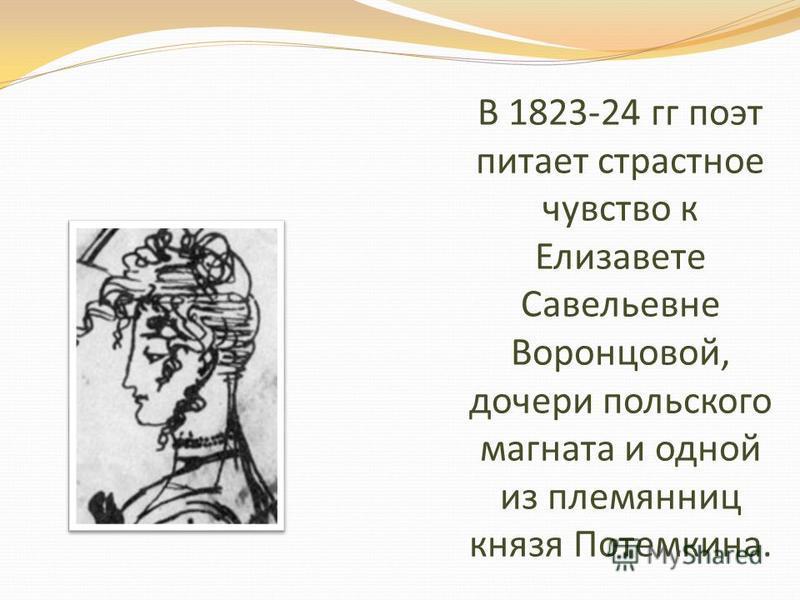В 1823-24 гг поэт питает страстное чувство к Елизавете Савельевне Воронцовой, дочери польского магната и одной из племянниц князя Потемкина.