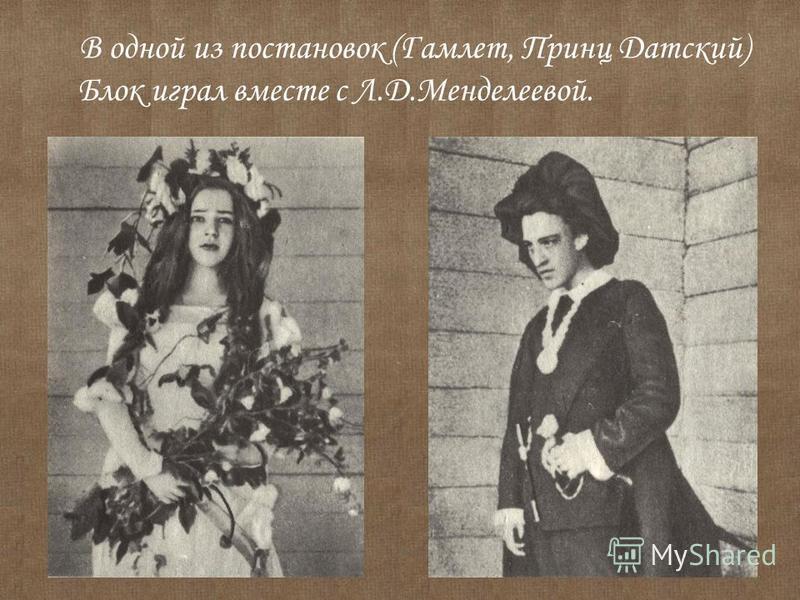 В одной из постановок (Гамлет, Принц Датский) Блок играл вместе с Л.Д.Менделеевой.