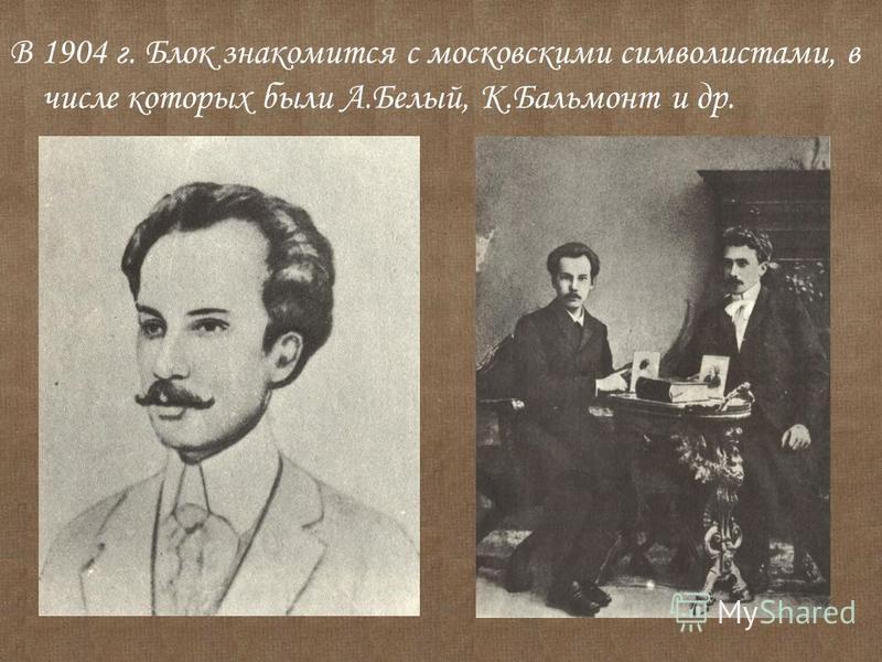 В 1904 г. Блок знакомится с московскими символистами, в числе которых были А.Белый, К.Бальмонт и др.