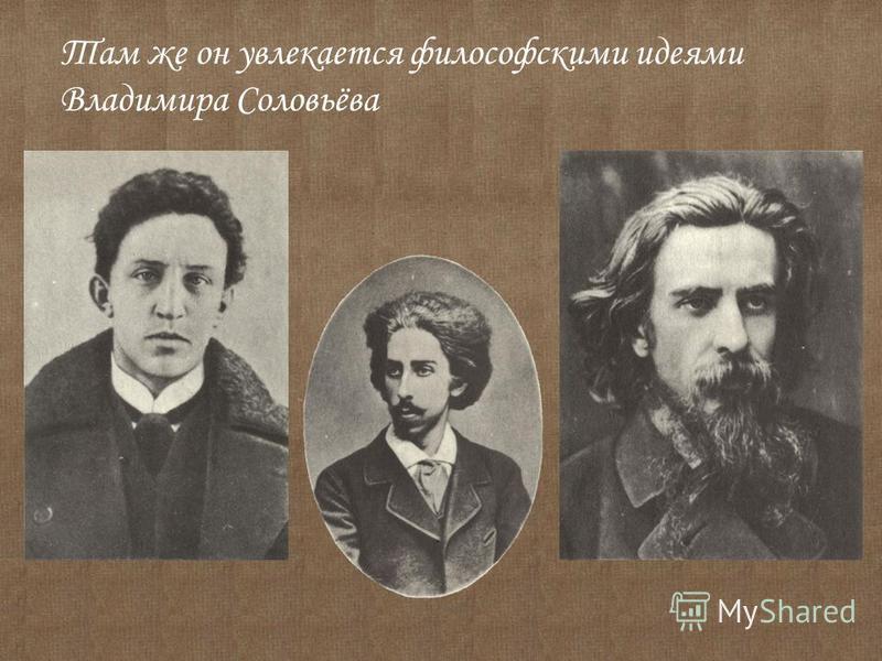 Там же он увлекается философскими идеями Владимира Соловьёва