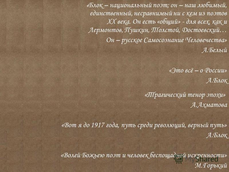 « Блок – национальный поэт; он – наш любимый, единственный, несравнимый ни с кем из поэтов ХХ века. Он есть «общий» - для всех, как и Лермонтов, Пушкин, Толстой, Достоевский… Он – русское Самосознание Человечества» А.Белый «Это всё – о России» А.Блок