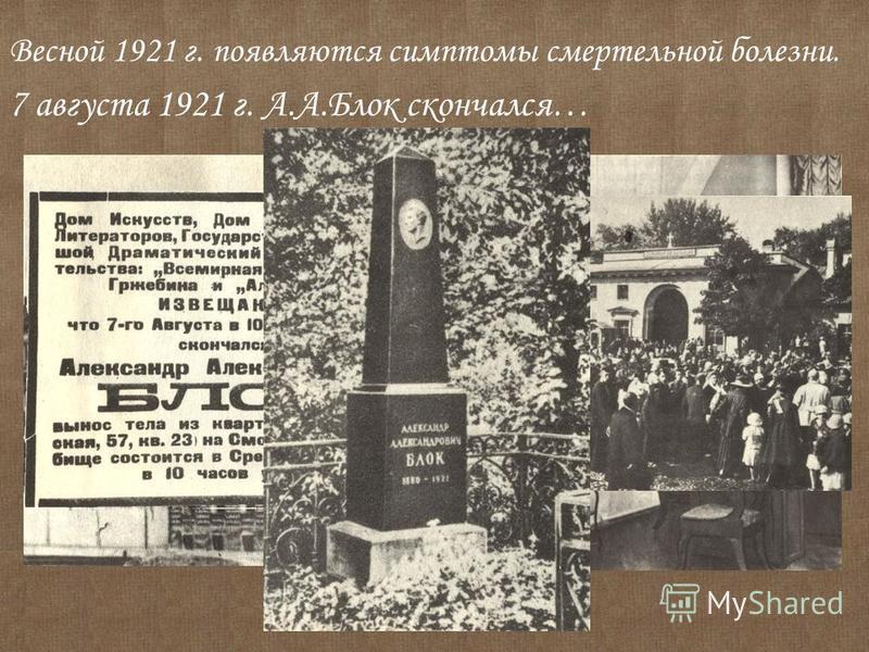 Весной 1921 г. появляются симптомы смертельной болезни. 7 августа 1921 г. А.А.Блок скончался…