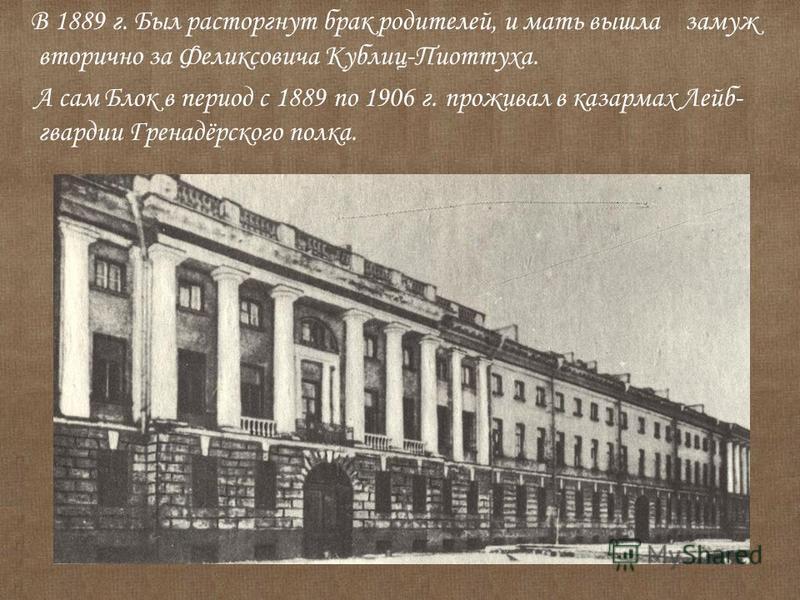 В 1889 г. Был расторгнут брак родителей, и мать вышла замуж вторично за Феликсовича Кублиц-Пиоттуха. А сам Блок в период с 1889 по 1906 г. проживал в казармах Лейб- гвардии Гренадёрского полка.
