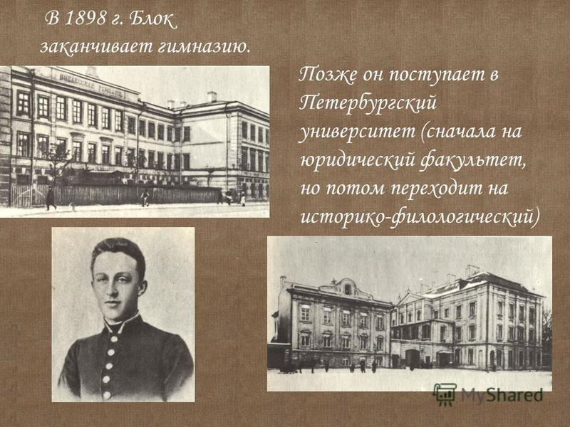 В 1898 г. Блок заканчивает гимназию. Позже он поступает в Петербургский университет (сначала на юридический факультет, но потом переходит на историко-филологический)