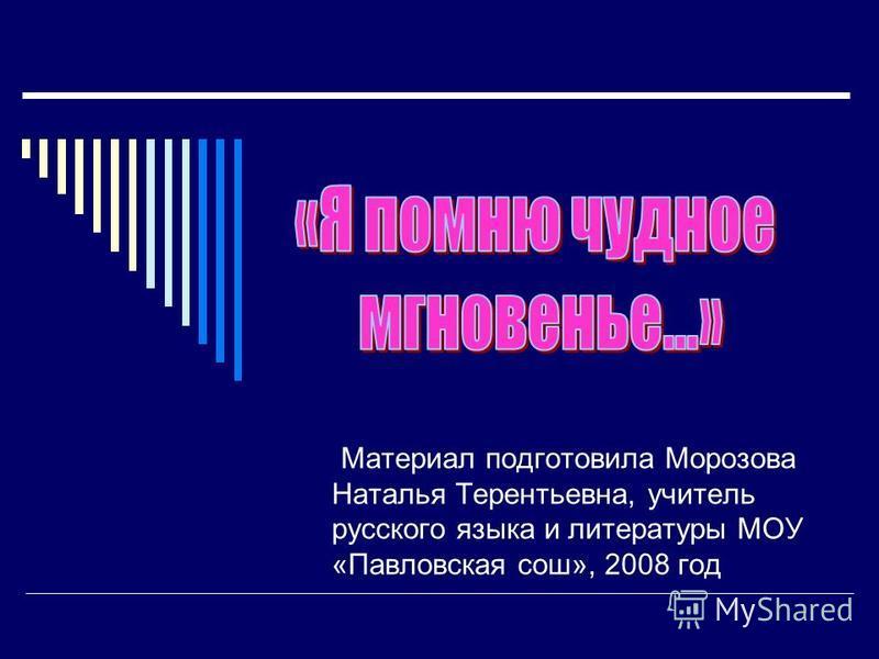 Материал подготовила Морозова Наталья Терентьевна, учитель русского языка и литературы МОУ «Павловская сош», 2008 год