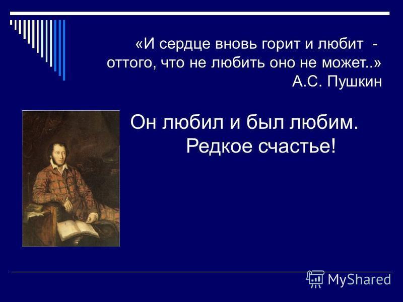 Он любил и был любим. Редкое счастье! «И сердце вновь горит и любит - оттого, что не любить оно не может..» А.С. Пушкин