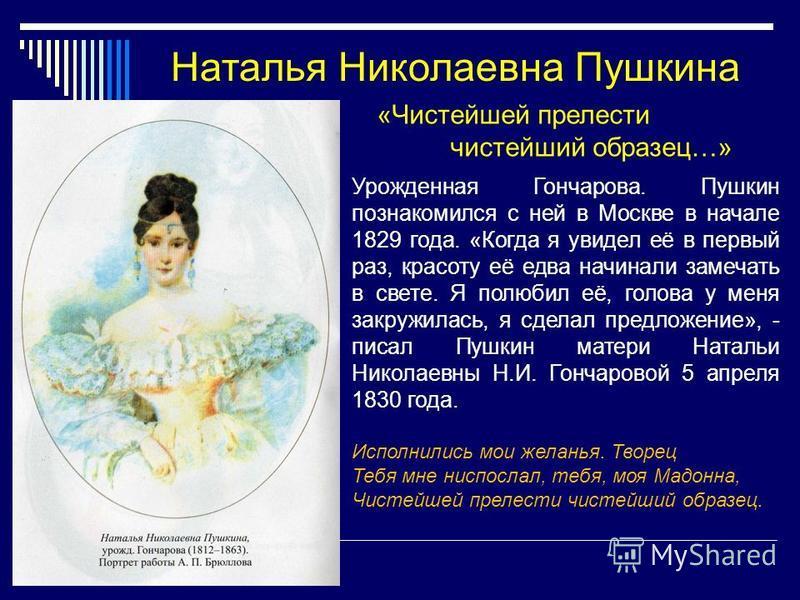 Наталья Николаевна Пушкина Урожденная Гончарова. Пушкин познакомился с ней в Москве в начале 1829 года. «Когда я увидел её в первый раз, красоту её едва начинали замечать в свете. Я полюбил её, голова у меня закружилась, я сделал предложение», - писа