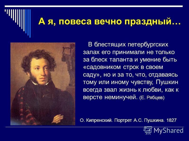 А я, повеса вечно праздный… В блестящих петербургских залах его принимали не только за блеск таланта и умение быть «садовником строк в своем саду», но и за то, что, отдаваясь тому или иному чувству, Пушкин всегда звал жизнь к любви, как к версте неми