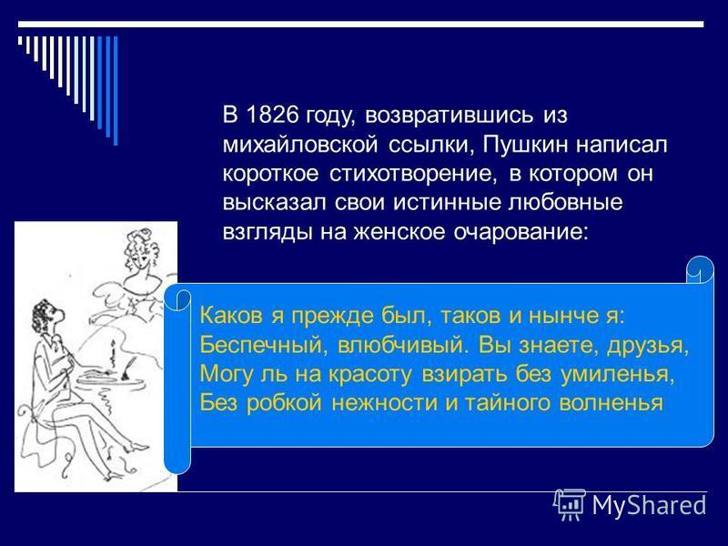В 1826 году, возвратившись из михайловской ссылки, Пушкин написал короткое стихотворение, в котором он высказал свои истинные любовные взгляды на женское очарование: Каков я прежде был, таков и нынче я: Беспечный, влюбчивый. Вы знаете, друзья, Могу л